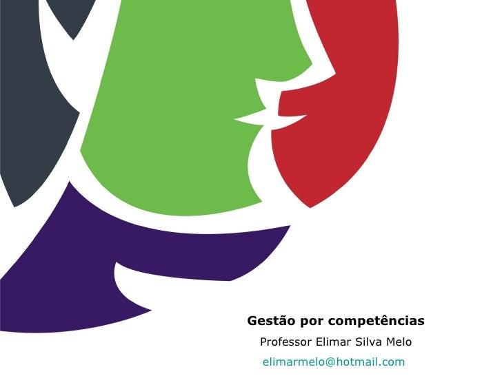 Gestão por competências Professor Elimar Silva Melo  elimarmelo@hotmail.com