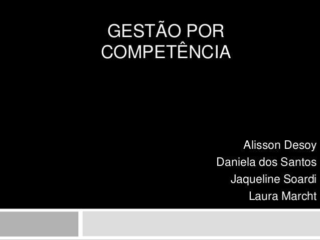GESTÃO POR COMPETÊNCIA Alisson Desoy Daniela dos Santos Jaqueline Soardi Laura Marcht