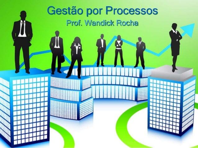 Gestão por Processos Prof. Wandick Rocha