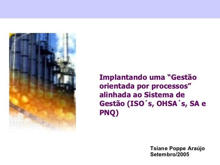 """Implantando uma """"Gestão orientada por processos"""" alinhada ao Sistema de Gestão (ISO´s, OHSA´s, SA e PNQ) Tsiane Poppe Araú..."""