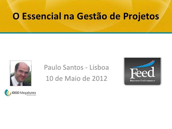 O Essencial na Gestão de Projetos       Paulo Santos - Lisboa       10 de Maio de 2012