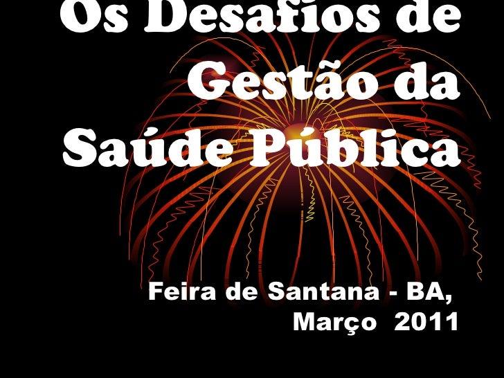 Os Desafios de Gestão da Saúde Pública   Feira de Santana - BA,  Março  2011