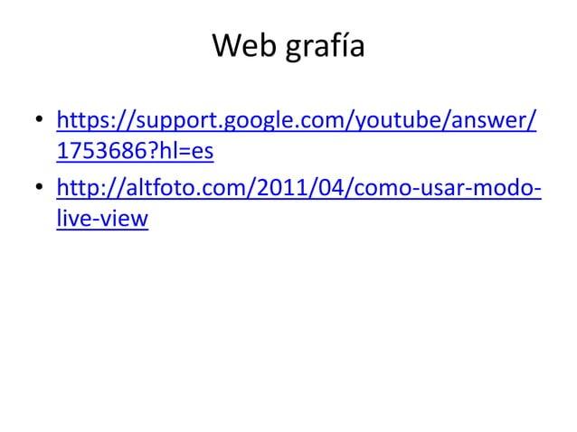 Web grafía  • https://support.google.com/youtube/answer/  1753686?hl=es  • http://altfoto.com/2011/04/como-usar-modo-live-...