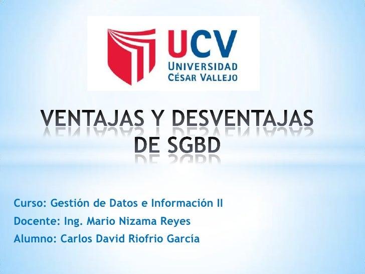 Curso: Gestión de Datos e Información IIDocente: Ing. Mario Nizama ReyesAlumno: Carlos David Riofrio García