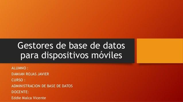 Gestores de base de datos  para dispositivos móviles  ALUMNO :  DAMIAN ROJAS JAVIER  CURSO :  ADMINISTRACION DE BASE DE DA...