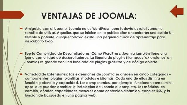 VENTAJAS DE JOOMLA:  Amigable con el Usuario: Joomla no es WordPress, pero todavía es relativamente sencillo de utilizar....