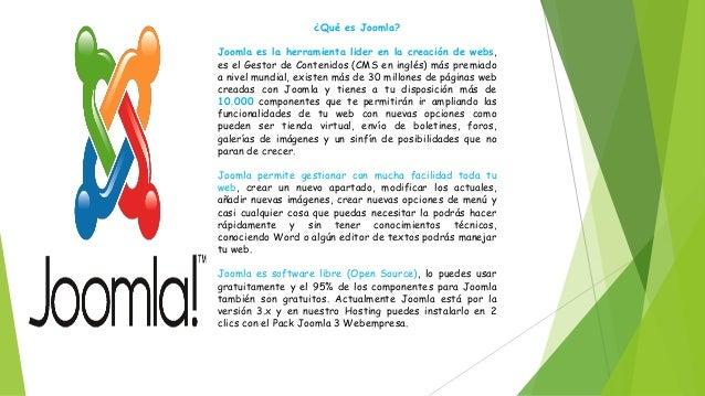 ¿Qué es Joomla? Joomla es la herramienta lider en la creación de webs, es el Gestor de Contenidos (CMS en inglés) más prem...