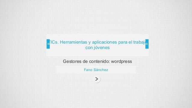 Gestores de contenido: wordpressFano SánchezTICs. Herramientas y aplicaciones para el trabajocon jóvenes