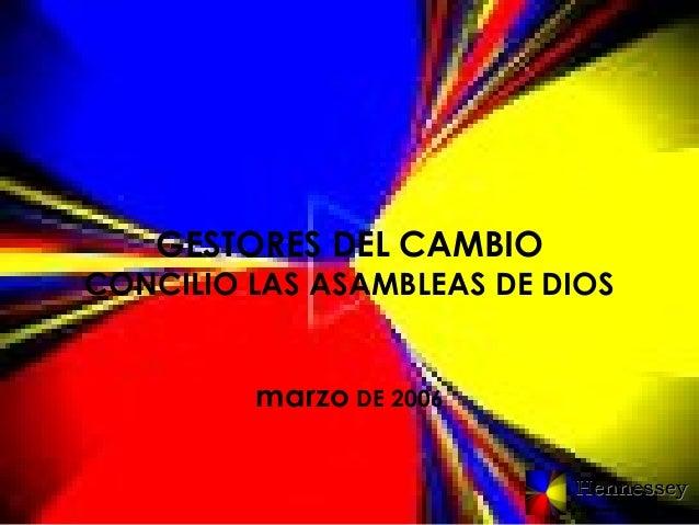 GESTORES DEL CAMBIO  CONCILIO LAS ASAMBLEAS DE DIOS marzo DE 2006 Hennessey Consultores en Gestion Humana