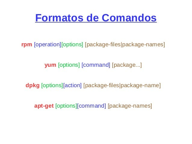 Formatos de Comandos rpm [operation][options] [package-files|package-names] yum [options] [command] [package...] dpkg [opt...