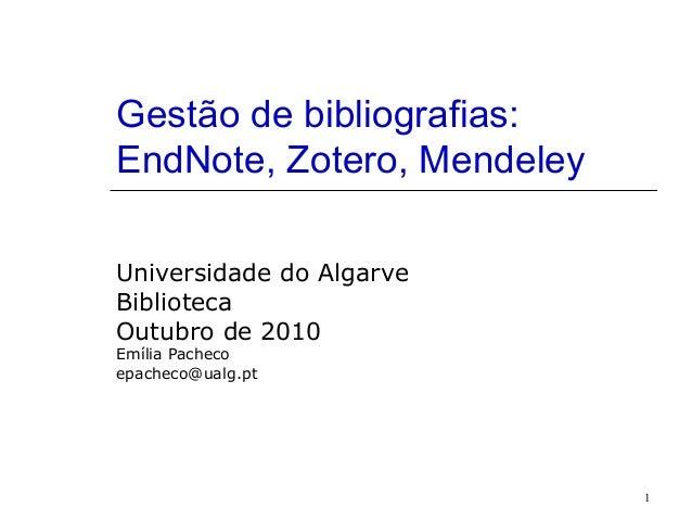 1 Gestão de bibliografias: EndNote, Zotero, Mendeley Universidade do Algarve Biblioteca Outubro de 2010 Emília Pacheco epa...