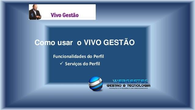 Como usar o VIVO GESTÃO Funcionalidades do Perfil  Serviços do Perfil
