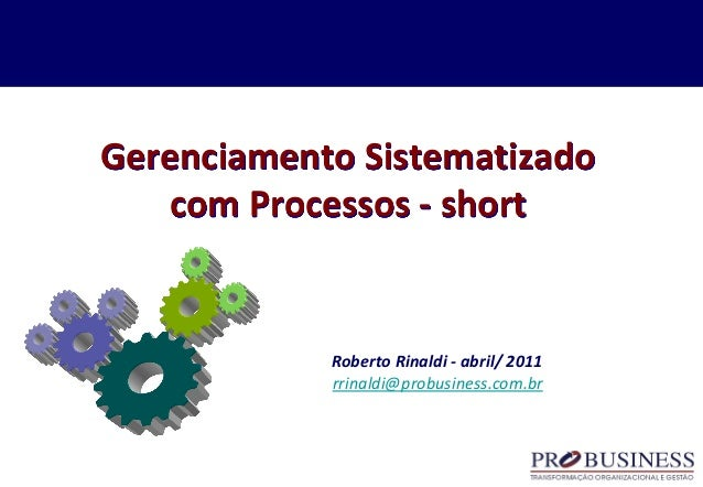 Gerenciamento Sistematizado com Processos - short Roberto Rinaldi - abril/ 2011 rrinaldi@probusiness.com.br