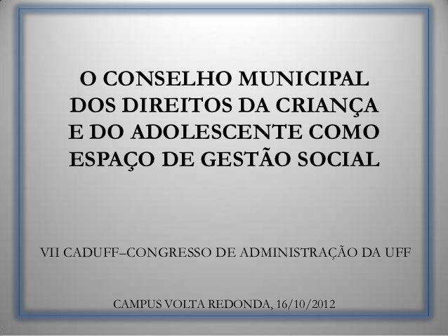O CONSELHO MUNICIPAL   DOS DIREITOS DA CRIANÇA   E DO ADOLESCENTE COMO   ESPAÇO DE GESTÃO SOCIALVII CADUFF–CONGRESSO DE AD...