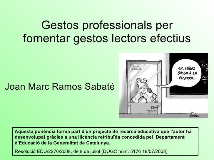 Gestos professionals per fomentar gestos lectors efectius Joan Marc Ramos Sabaté Aquesta ponència forma part d'un projecte...