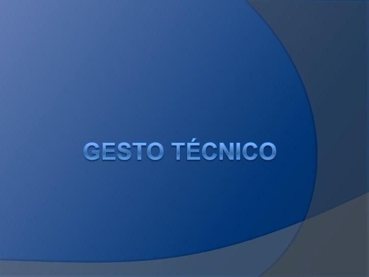    Son la manifestación técnica    instrumental y observable. Los gestos    tecnicos corresponden a las acciones    corpo...