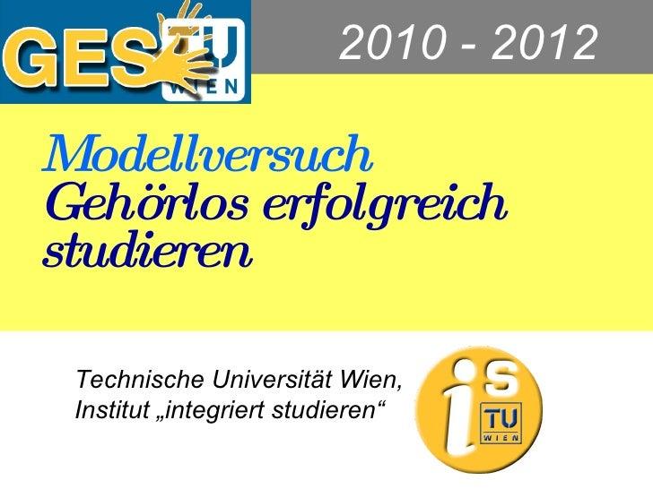 """Modellversuch Gehörlos erfolgreich studieren Technische Universität Wien, Institut """"integriert studieren"""" GESTU  2010 - 2012"""