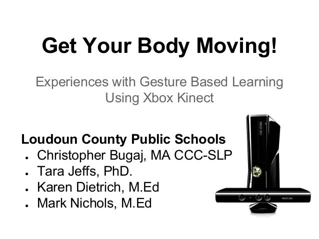 Get Your Body Moving! Experiences with Gesture Based Learning Using Xbox Kinect Loudoun County Public Schools ● Christophe...