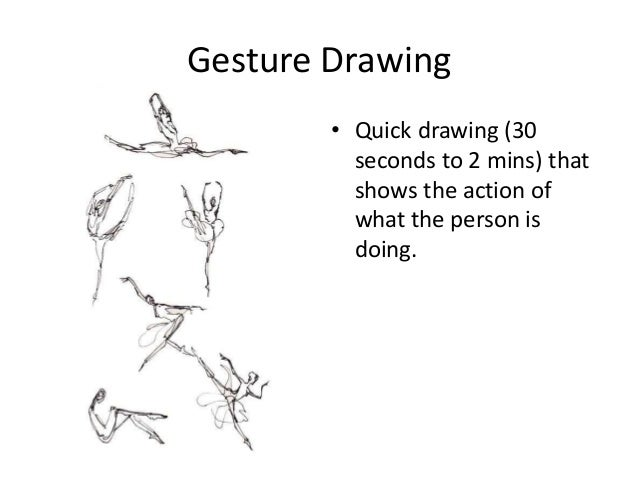 Gesture Drawing  • Quick drawing (30  seconds to 2 mins) that  shows the action of  what the person is  doing.