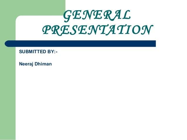 GENERALPRESENTATIONSUBMITTED BY:-Neeraj Dhiman
