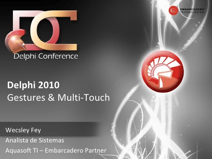 Delphi   2010 Gestures & Multi-Touch Wecsley Fey Analista de Sistemas Aquasoft TI – Embarcadero Partner