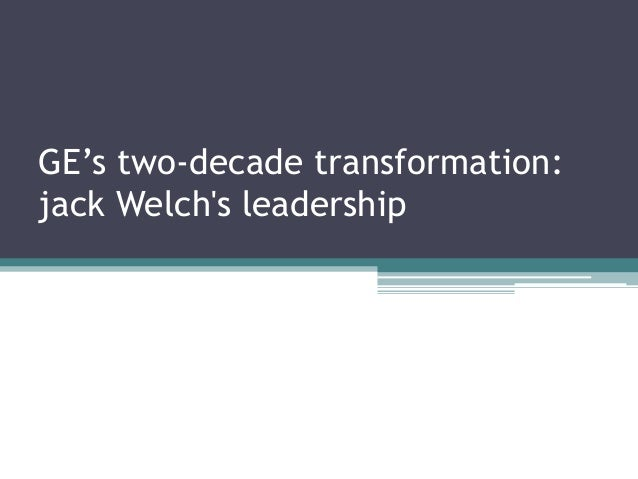 ge s two decade transformation jack welch s leadership Globalization case analysis: ge's two decade transformation (jack welch)   the report is followed by a breakdown of welch's objectives in regards to   once welch's commitment to developing internal leadership was fully in play,.