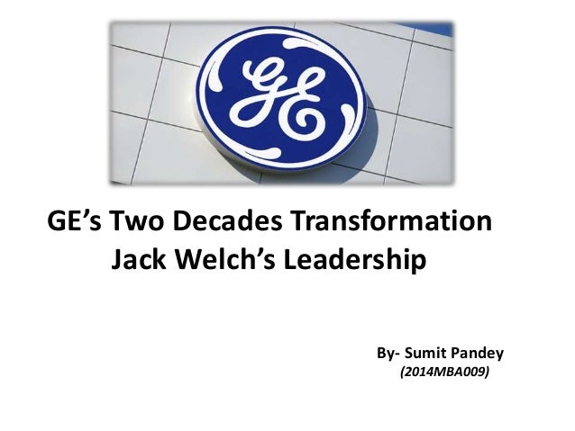 ge's two decade transformation jack welch's leadership Ge is faced with jack welchs impending retirement and whether anyone can sustain the blistering pace of change and growth characteristic of the welch era after briefly describing ges heritage and.