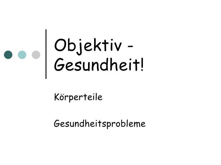 Objektiv - Gesundheit! K örperteile Gesundheitsprobleme