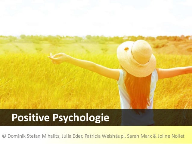 Positive Psychologie © Dominik Stefan Mihalits, Julia Eder, Patricia Weishäupl, Sarah Marx & Joline Nollet
