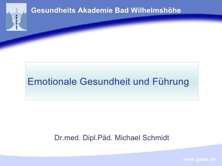Emotionale Gesundheit und Führung Dr.med. Dipl.Päd. Michael Schmidt Emotionale Gesundheit und Führung Gesundheits Akademie...
