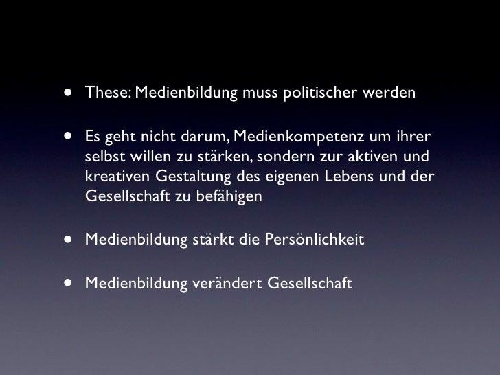 •   These: Medienbildung muss politischer werden•   Es geht nicht darum, Medienkompetenz um ihrer    selbst willen zu stär...
