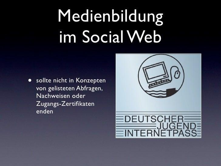 Medienbildung           im Social Web•   sollte nicht in Konzepten    von gelisteten Abfragen,    Nachweisen oder    Zugan...