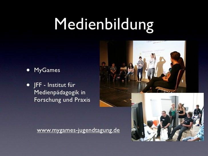 Medienbildung•   MyGames•   JFF - Institut für    Medienpädagogik in    Forschung und Praxis     www.mygames-jugendtagung.de