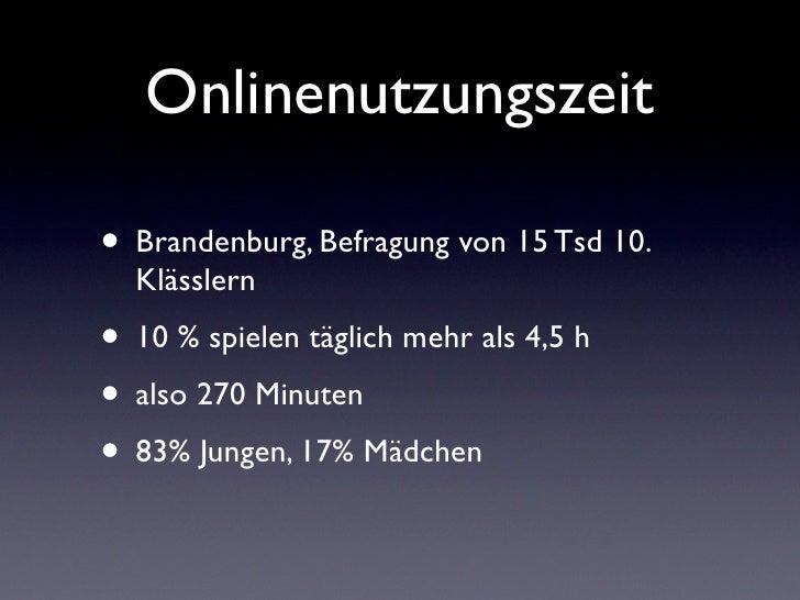 Onlinenutzungszeit• Brandenburg, Befragung von 15 Tsd 10.  Klässlern• 10 % spielen täglich mehr als 4,5 h• also 270 Minute...