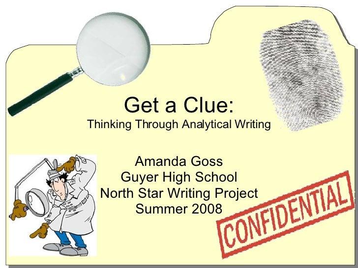 Get a Clue: Thinking Through Analytical Writing Amanda Goss Guyer High School North Star Writing Project Summer 2008
