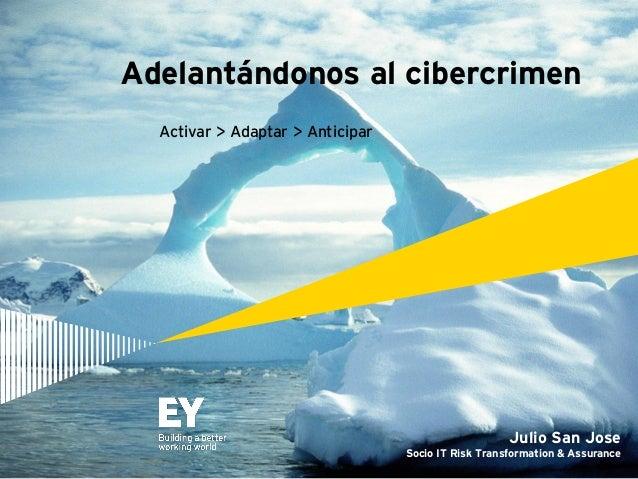 Adelantándonos al cibercrimen Julio San Jose Socio IT Risk Transformation & Assurance Activar > Adaptar > Anticipar