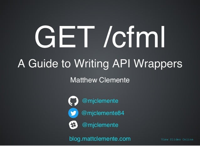 GET /cfmlGET /cfml A Guide to Writing API WrappersA Guide to Writing API Wrappers Matthew Clemente @mjclemente @mjclemente...