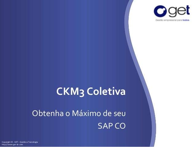Copyright © - GET – Gestão e Tecnologia http://www.get-br.com CKM3 Coletiva Obtenha o Máximo de seu SAP CO