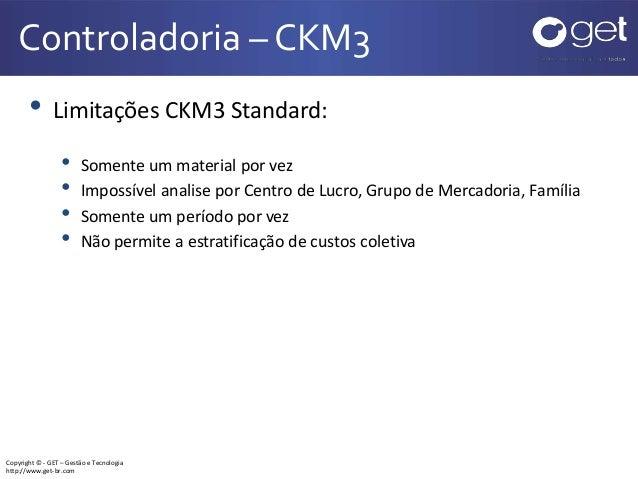 Copyright © - GET – Gestão e Tecnologia http://www.get-br.com Controladoria – CKM3 • Limitações CKM3 Standard: • Somente u...