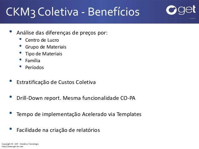 Copyright © - GET – Gestão e Tecnologia http://www.get-br.com CKM3 Coletiva - Benefícios • Análise das diferenças de preço...