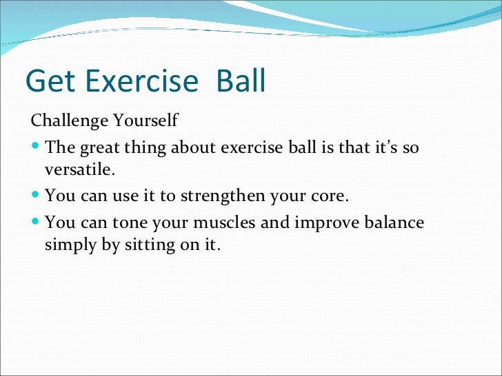 Get Exercise  Ball <ul><li>Challenge Yourself </li></ul><ul><li>The great thing about exercise ball is that it's so versat...