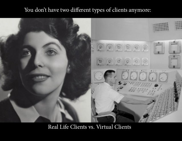 You don't have two different types of clients anymore: Real Life Clients vs. Virtual Clients