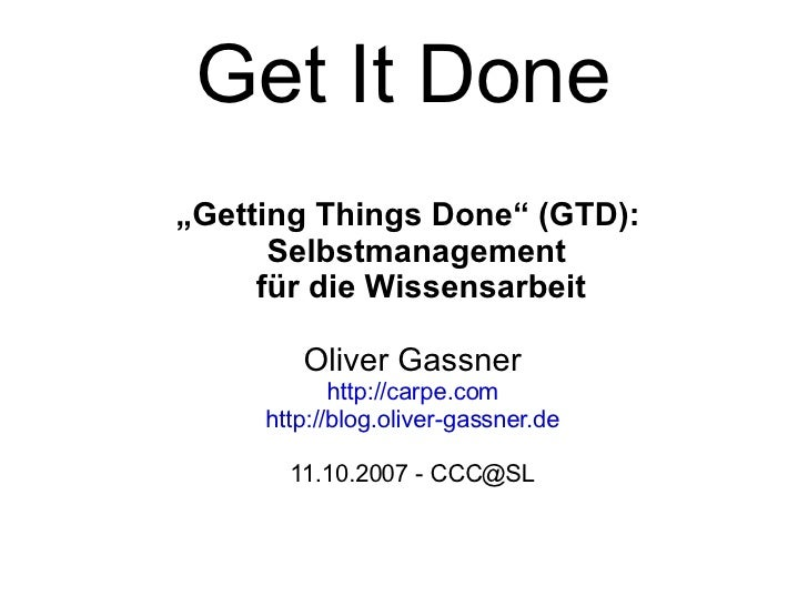 "Get It Done <ul><ul><li>"" Getting Things Done"" (GTD):  Selbstmanagement  für die Wissensarbeit </li></ul></ul><ul><ul><li>..."