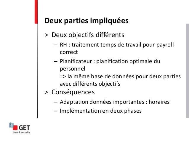 > Deux objectifs différents – RH : traitement temps de travail pour payroll correct – Planificateur : planification optima...