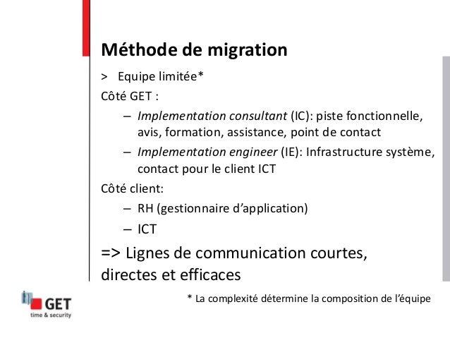 Méthode de migration > Equipe limitée* Côté GET : – Implementation consultant (IC): piste fonctionnelle, avis, formation, ...