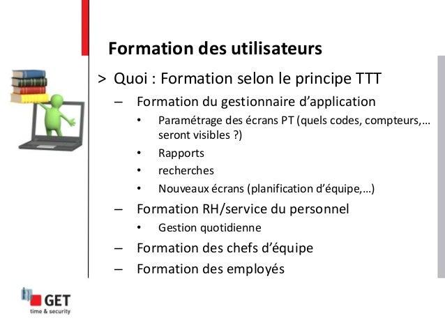 > Quoi : Formation selon le principe TTT – Formation du gestionnaire d'application • Paramétrage des écrans PT (quels code...