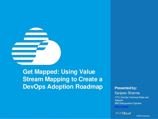 1 Presented by: © IBM Corporation Get Mapped: Using Value Stream Mapping to Create a DevOps Adoption Roadmap Sanjeev Sharm...