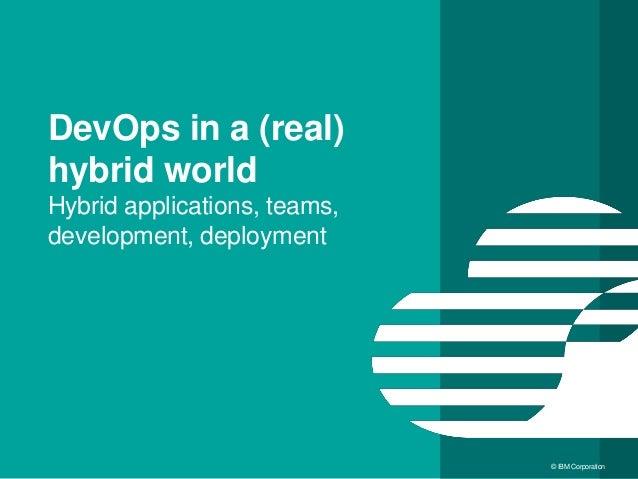 11 © IBM Corporation DevOps in a (real) hybrid world Hybrid applications, teams, development, deployment