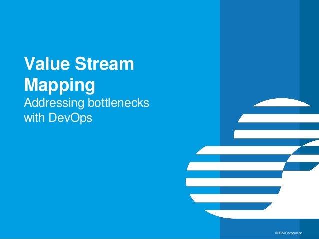 16 © IBM Corporation Value Stream Mapping Addressing bottlenecks with DevOps