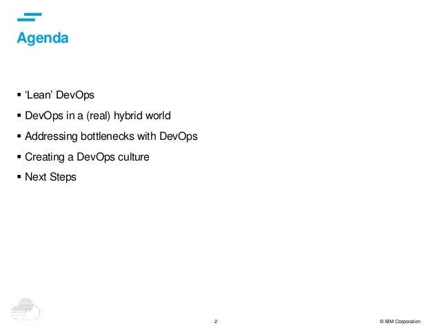 2 © IBM Corporation Agenda  'Lean' DevOps  DevOps in a (real) hybrid world  Addressing bottlenecks with DevOps  Creati...